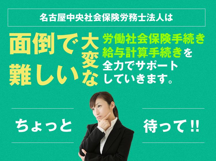 名古屋中央社会保険労務士法人は労働社会保険手続き給与計算手続きを全力でサポートしていきます。